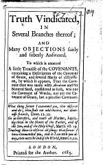Truth Vindicated, in several branches thereof ... to which is annexed a little treatise of the Covenants, etc