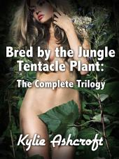 Bred by the Jungle Tentacle Plant: The Complete Trilogy (Monster Sex Bundle)