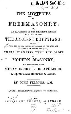 The Mysteries Of Freemasonry Or An Exposition Of The Religious Dogmas And Customs Of The Ancient Egyptians Showing Their Identity With The Order Of Modern Masonry With Some Remarks On The Meta