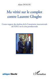 Ma vérité sur le complot contre Laurent Gbagbo: Contre-rapport des résultats de la Commission internationale de l'ONU sur la crise postélectorale