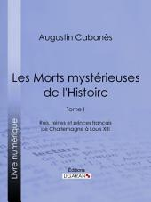 Les Morts mystérieuses de l'Histoire: Tome I - Rois, reines et princes français de Charlemagne à Louis XIII