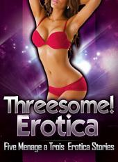 Threesome! Erotica: Five Menage a Trois Erotica Stories