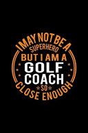 I May Not Be a Superhero But I m a Golf Coach So Close Enough PDF