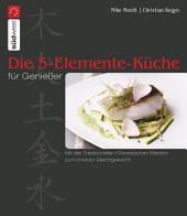 Die 5-Elemente-Küche für Genießer: Mit der Traditionellen Chinesischen Medizin zum inneren Gleichgewicht