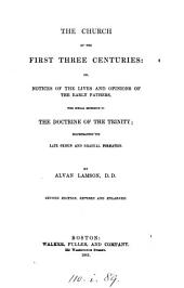 The Church of the First Three Centuries; Or, Notices of the Lives and Opinions of the Early Fathers, with Special Reference to the Doctrine of the Trinity ... Second Edition ... Enlarged. [Edited by E. Abbot.]