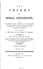 The Theory Of Moral Sentiments; Or An Essay Towards an Analysis of the Principles by which Men Naturally Judge Concerning the Conduct and Character, First of Their Neighbours, and Afterwards of Themselves: To Which Is Added, A Dissertation on the Origin of Languages, Volume 2