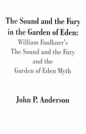 The Sound and the Fury in the Garden of Eden: William Faulkner's the Sound and the Fury and the Garden of Eden Myth