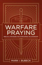Warfare Praying: Biblical Strategies for Overcoming the Adversary