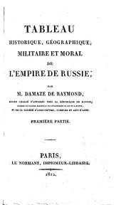 Tableau historique, géographique, militaire et moral de l'Empire de Russie: Première partie, Volume1