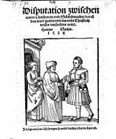 Disputation zwischen einem Chorherren vnd Schůchmacher, dariñ das wort gottes vnd ein recht Christlich wesen verfochten würt