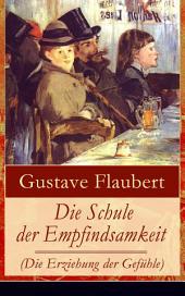 Die Schule der Empfindsamkeit (Die Erziehung der Gefühle) - Vollständige deutsche Ausgabe: Einer der einflussreichsten Werke des 19. Jahrhunderts