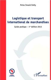 Logistique et transport international de marchandises: Guide pratique - 1ère édition 2013