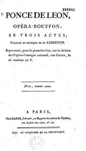 Ponce de Léon. Opéra bouffon en trois actes. Paroles et musique de M. Lebreton [dit Berton]. Représentée pour la première fois sur le théâtre de l'Opéra-comique, national... le 25 ventôse an V