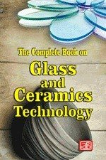 The Complete Book on Glass and Ceramics Technology  2nd Revised Edition  PDF