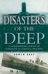 Disasters of the Deep: A Comprehensive Survey of Submarine Accidents & Disasters