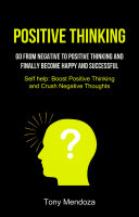 Positive Thinking: Go From Negative to Positive Thinking and Finally Become Happy and Successful (Self help: Boost Positive Thinking and Crush Negative Thoughts)