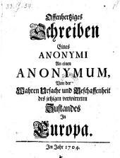 Offenhertziges Schreiben eines Anonymi an einen Anonymum, -von der wahren Ursache und Beschaffenheit des jetzigen verwirreten Zustandes in Europa