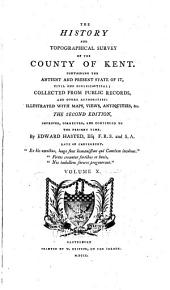 The History and Topographical Survey of the County of Kent: Containing the Antient and Present State of It, Civil and Ecclesiastical, Volume 10