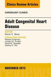Adult Congenital Heart Disease, An Issue of Cardiology Clinics,
