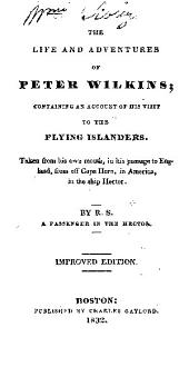 The life and adventures of Peter Wilkins: containing an account of his visit to the flying islanders. Taken from his own mouth, in his passage to England, from off Cape Horn, in America, in the ship Hector