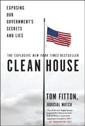 Clean House : Exposing Our Government's Secrets and Lies