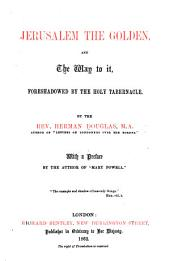 "Jerusalem the Golden, and the way to it, foreshadowed by the Holy Tabernacle. With a preface by the author of ""Mary Powell"" [Miss A. Manning]."
