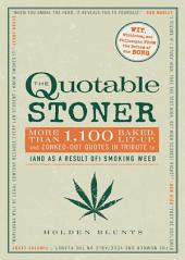 The Quotable Stoner: More that 1,100 Baked, Lit-Up, and Zonked-Out Quotes in Tribute to (and as a Result of) Smoking Weed