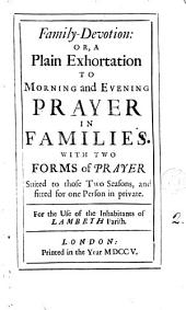 Family-devotion: Or, a Plain Exhortation to Morning and Evening Prayer in Families. With Two Forms of Prayer Suited to Those Two Seasons, and Fitted for One Person in Private. For the Use of the Inhabitants of Lambeth Parish, Volume 2