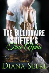 The Billionaire Shifter S True Alpha Billionaire Shifters Club 5  Book PDF