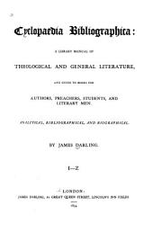 Cyclopaedia Bibliographica: A Library Manual of Theological and General Literature, and Guide to Books for Authors, Preachers, Students, and Literary Men. Analytical, Bibliographical, and Biographical, Volume 2, Part 1