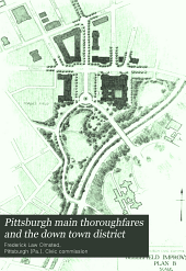 Pittsburgh main thoroughfares and the down town district: improvements necessary to meet the city's present and future needs; a report