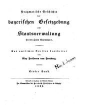 Pragmatische Geschichte der bayerischen Gesetzgebung und Staatsverwaltung seit den Zeiten Maximilian I.