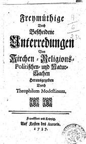 Freymüthige doch bescheidene Unterredungen von Kirchen-Religions-Politischen- und Natur-Sachen herausgegeben durch Theophilum Modestinum
