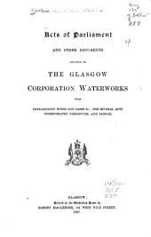Acts of Parliament and Other Documents Relating to the Glasgow Corporation Waterworks, with Explanatory Notes and Cases &c., the Several Acts Incorporated Therewith, and Indices