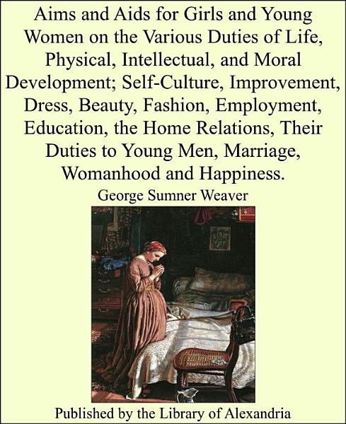 Aims and Aids for Girls and Young Women on the Various Duties of Life, Physical, Intellectual, and Moral Development; Self-Culture, Improvement, Their Duties to Young Men, Marriage, Womanhood and Happiness