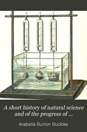 A Short History of Natural Science and of the Progress of Discovery from the Time of the Greeks to the Present Day: For the Use of Schools and Young Persons