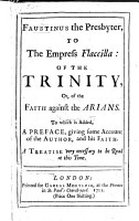 Faustinus the Presbyter  to the Empress Flacilla  of the Trinity  or of the faith against the Arians  To which is added  a preface  giving some account of the author  and his faith  etc PDF