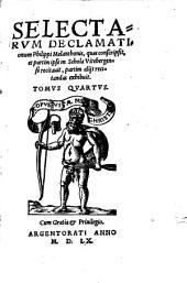 Selectarum Declamationum Philippi Melanthonis, quas conscripsit, & partim ipse in schola Witebergensi recitavit, partim aliis recitandas exhibuit tomus ...