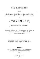 Six lectures on the Scriptural doctrine of reconciliation, or atonement, and connected subjects, containing strictures on 'The Atonement, its relation to pardon, by E. Mellor'.
