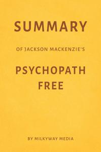 Summary of Jackson MacKenzie   s Psychopath Free by Milkyway Media Book