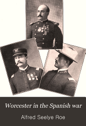 Worcester in the Spanish War: Being the Stories of Companies A, C, and H, 2d Regiment, and Company G, 9th Regiment, M.V.M., During the War for the Liberation of Cuba, May-November, 1898, with a Roster of E. R. Shumway Camp, No. 30, Spanish War Veterans, Followed by a Brief Account of the Work of Worcester Citizens in Aiding the Soldiers and Their Families