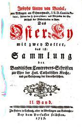 Das Oster-Ey mit zwey Dotter, das ist: Sammlung der Bandlischen Controvers-Schriften zur Ehre der Heil. Catholischen Kirche, und zur Bekehrung der Uncatholischen: Band 2