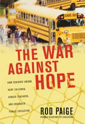 The War Against Hope: How Teachers' Unions Hurt Children, Hinder Teachers, and Endanger Public Education