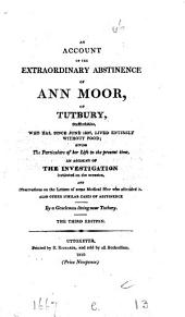 An Account of the Extraordinary Abstinence of Ann Moor, of Tutbury, Staffordshire,: Who Has, Since June 1807, Lived Entirely Without Food; Giving the Particulars of Her Life to the Present Time, an Account of the Investigation Instituted on the Occasion, and Observations on the Letters of Some Medical Men who Attended It. Also Other Similar Cases of Abstinence