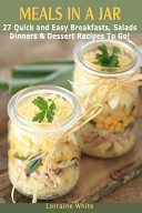 Meals in a Jar   27 Quick and Easy Healthy Breakfasts  Salads  Dinners and Dessert Recipes to Go
