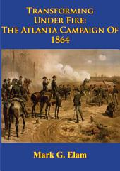 Transforming Under Fire: the Atlanta Campaign of 1864 [Illustrated Edition]