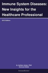 Immune System Diseases: New Insights for the Healthcare Professional: 2013 Edition