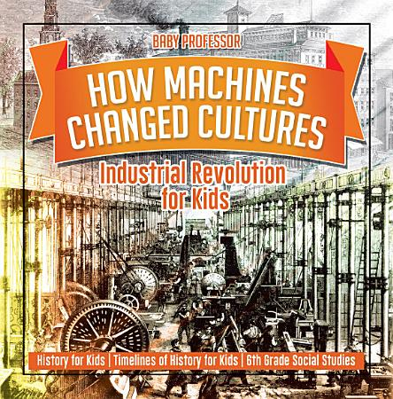 How Machines Changed Cultures   Industrial Revolution for Kids   History for Kids   Timelines of History for Kids   6th Grade Social Studies PDF
