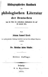 Bibliographisches Handbuch der philologischen Literatur der Deutschen, von der Mitte des achtzehnten Jahrhunderts bis auf die neueste Zeit, nach Johann Samuel Ersch bearb. von C. A Geissler