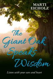 The Giant Oak Speaks Wisdom: Listen With Your Ears and Heart
